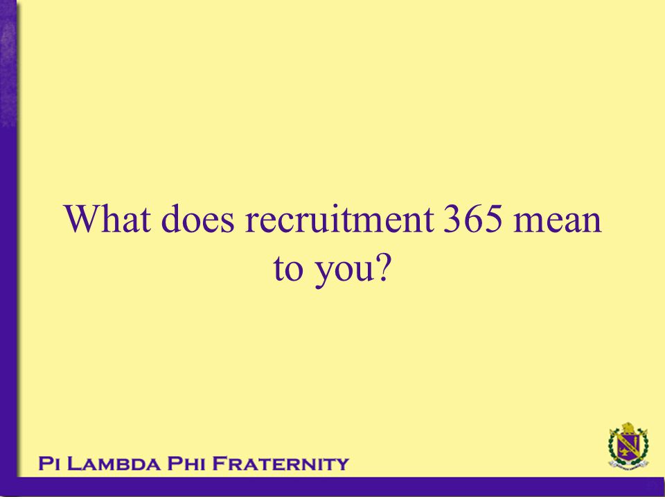 Personal Events Continued These events can be done year round, they key is to remembering the 5 steps of effective recruitment: –Not till the third step do you introduce them to the fraternity Almost never wear letters or talk about Pi Lam around them They want to buy in, not be sold on something