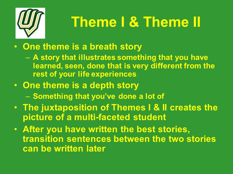 Theme I & Theme II One theme is a breath story –A story that illustrates something that you have learned, seen, done that is very different from the rest of your life experiences One theme is a depth story –Something that you've done a lot of The juxtaposition of Themes I & II creates the picture of a multi-faceted student After you have written the best stories, transition sentences between the two stories can be written later