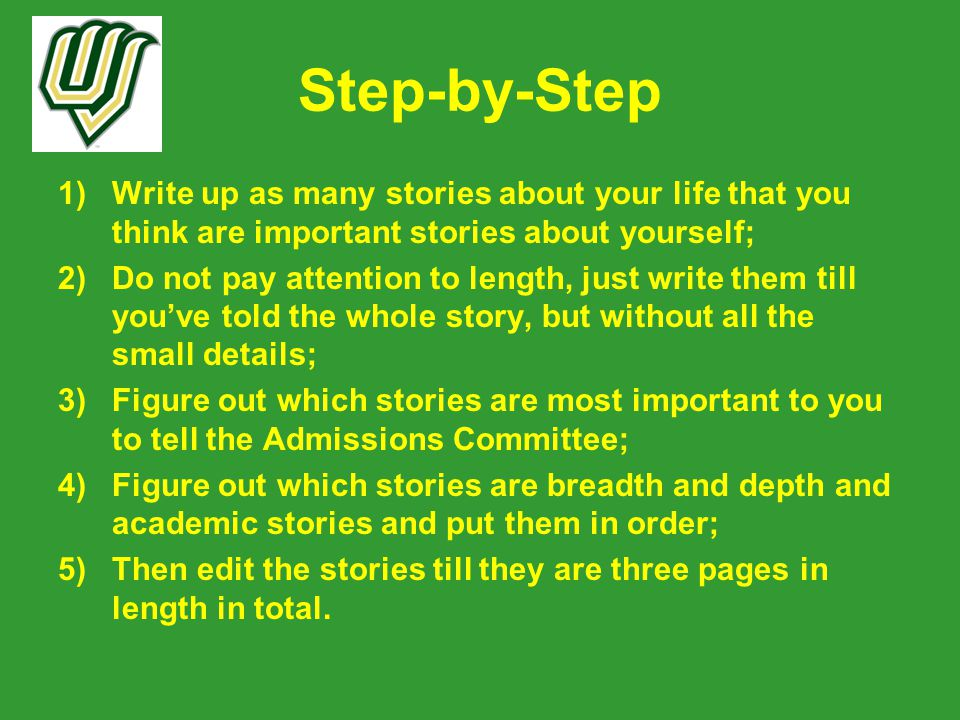 Step-by-Step 1)Write up as many stories about your life that you think are important stories about yourself; 2)Do not pay attention to length, just write them till you've told the whole story, but without all the small details; 3)Figure out which stories are most important to you to tell the Admissions Committee; 4)Figure out which stories are breadth and depth and academic stories and put them in order; 5)Then edit the stories till they are three pages in length in total.