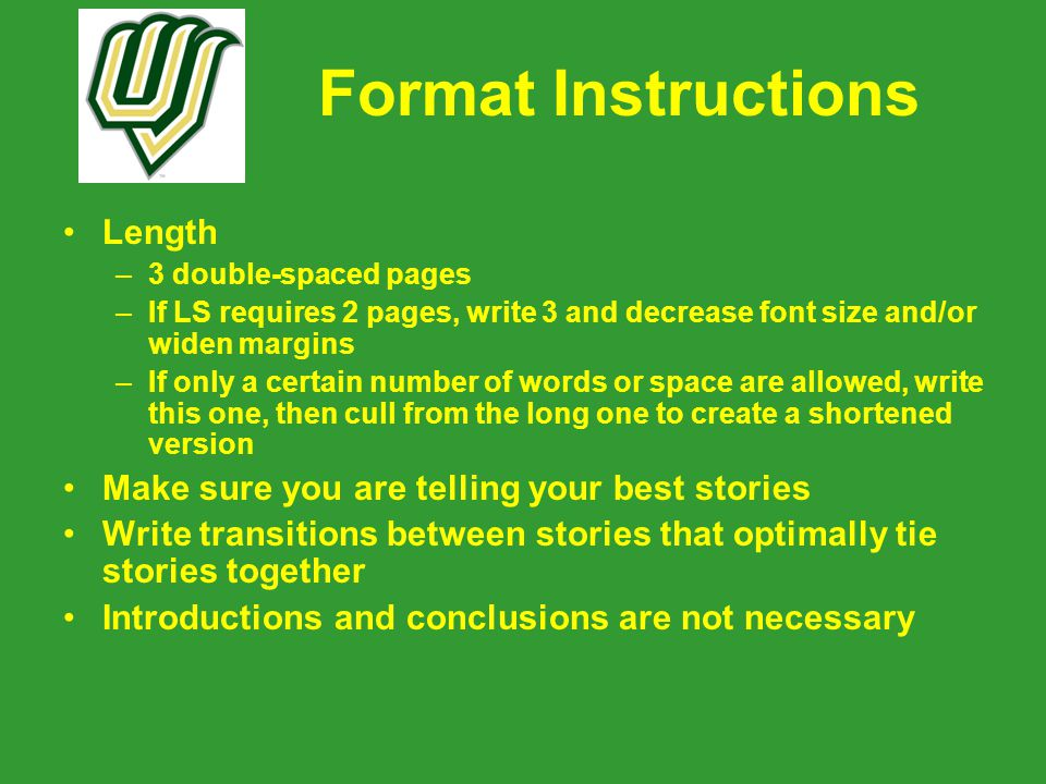 Format Instructions Length –3 double-spaced pages –If LS requires 2 pages, write 3 and decrease font size and/or widen margins –If only a certain number of words or space are allowed, write this one, then cull from the long one to create a shortened version Make sure you are telling your best stories Write transitions between stories that optimally tie stories together Introductions and conclusions are not necessary