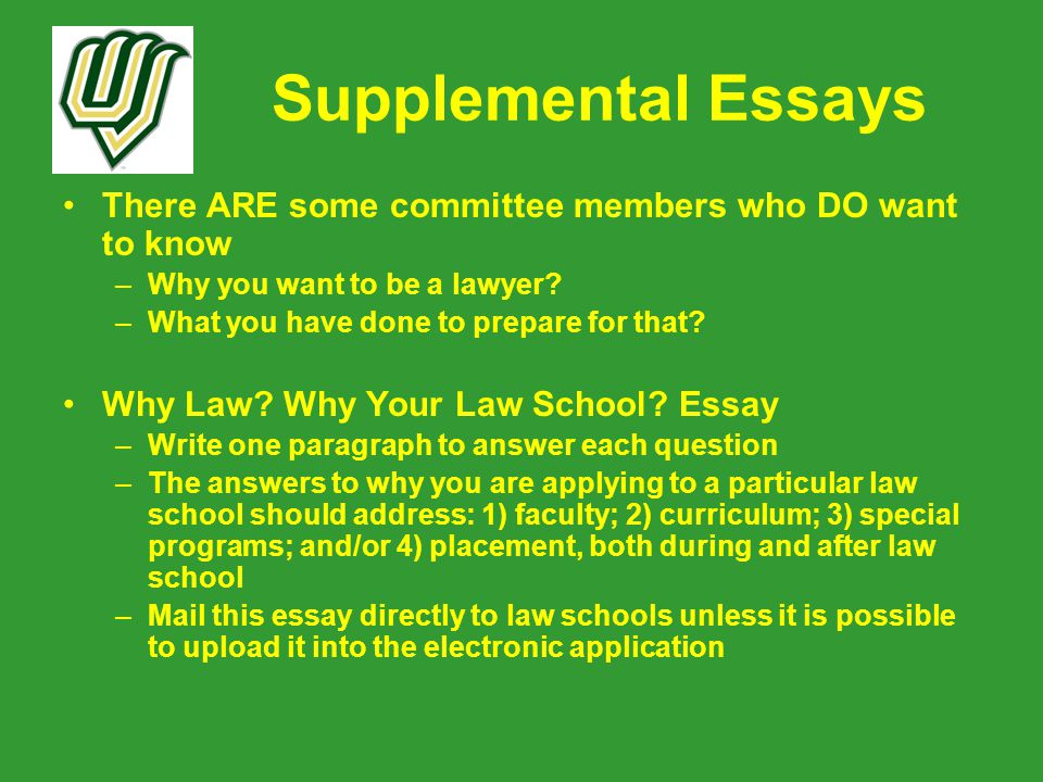 Supplemental Essays There ARE some committee members who DO want to know –Why you want to be a lawyer.