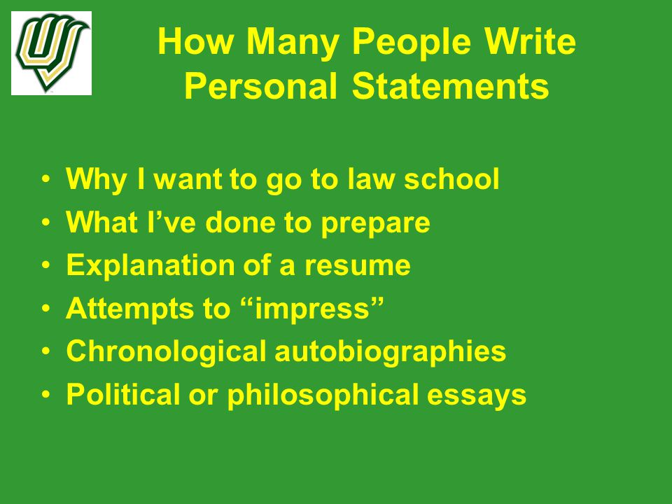How Many People Write Personal Statements Why I want to go to law school What I've done to prepare Explanation of a resume Attempts to impress Chronological autobiographies Political or philosophical essays