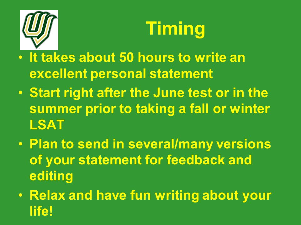 Timing It takes about 50 hours to write an excellent personal statement Start right after the June test or in the summer prior to taking a fall or winter LSAT Plan to send in several/many versions of your statement for feedback and editing Relax and have fun writing about your life!