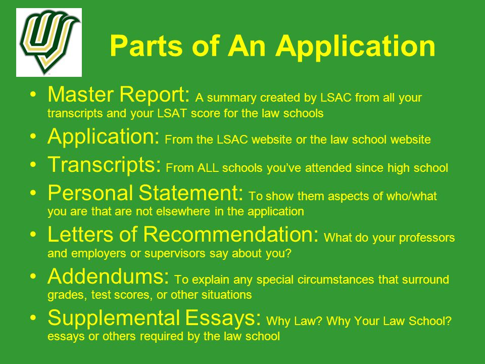 Parts of An Application Master Report: A summary created by LSAC from all your transcripts and your LSAT score for the law schools Application: From the LSAC website or the law school website Transcripts: From ALL schools you've attended since high school Personal Statement: To show them aspects of who/what you are that are not elsewhere in the application Letters of Recommendation: What do your professors and employers or supervisors say about you.