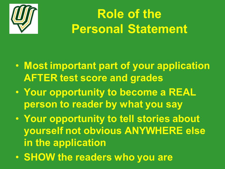 Role of the Personal Statement Most important part of your application AFTER test score and grades Your opportunity to become a REAL person to reader by what you say Your opportunity to tell stories about yourself not obvious ANYWHERE else in the application SHOW the readers who you are