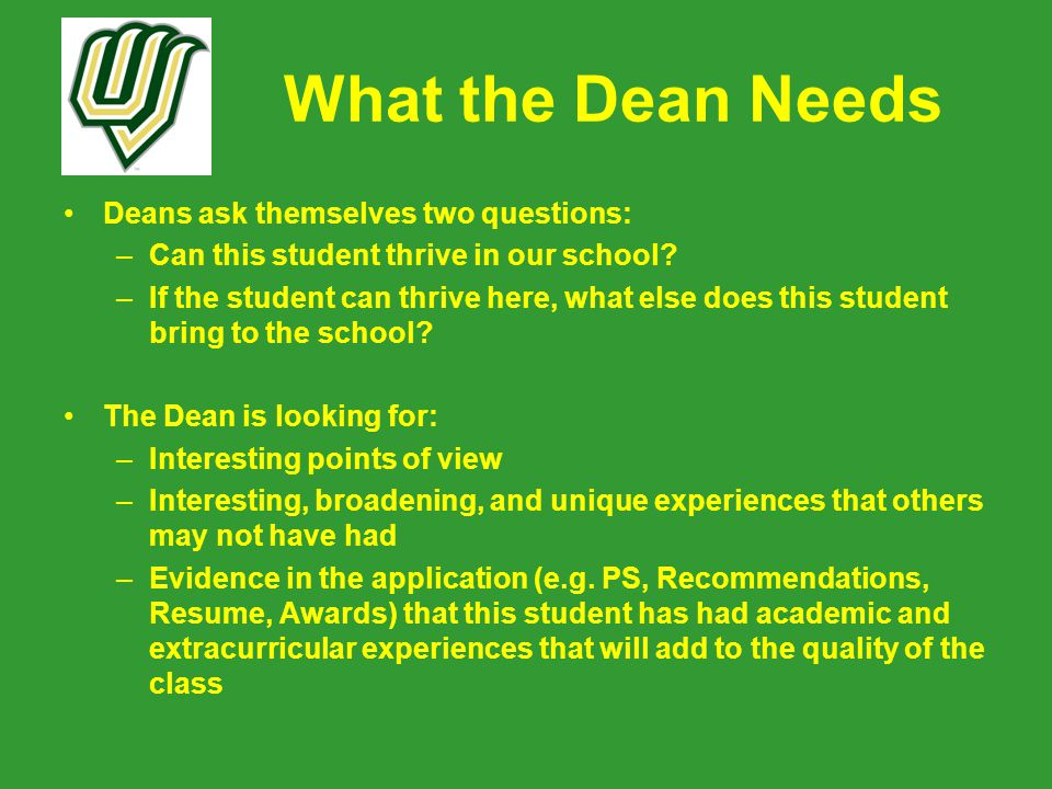 What the Dean Needs Deans ask themselves two questions: –Can this student thrive in our school.