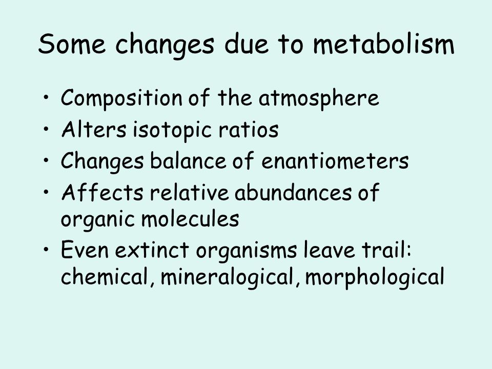 Some changes due to metabolism Composition of the atmosphere Alters isotopic ratios Changes balance of enantiometers Affects relative abundances of organic molecules Even extinct organisms leave trail: chemical, mineralogical, morphological