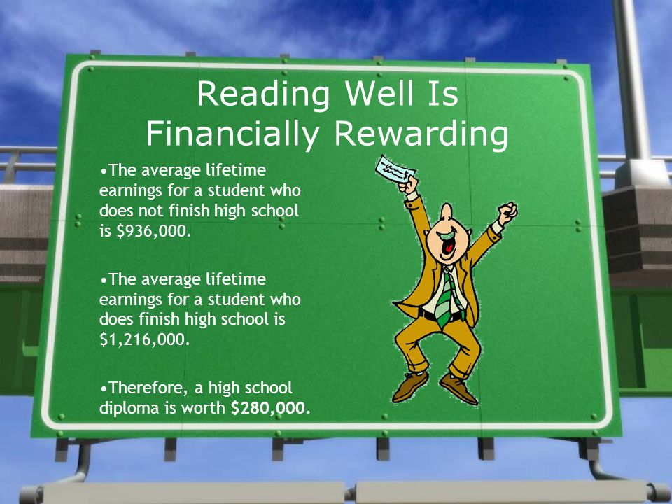 Reading Well Is Financially Rewarding The average lifetime earnings for a student who does not finish high school is $936,000.