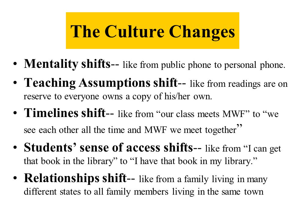 The Culture Changes Mentality shifts-- like from public phone to personal phone.