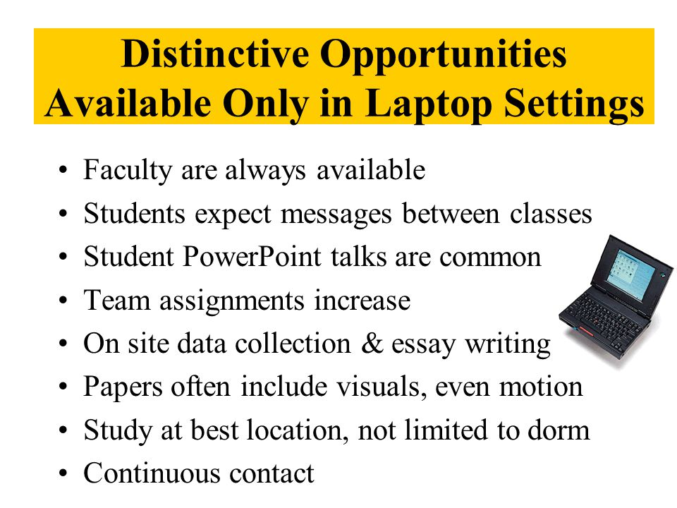 Distinctive Opportunities Available Only in Laptop Settings Faculty are always available Students expect messages between classes Student PowerPoint talks are common Team assignments increase On site data collection & essay writing Papers often include visuals, even motion Study at best location, not limited to dorm Continuous contact