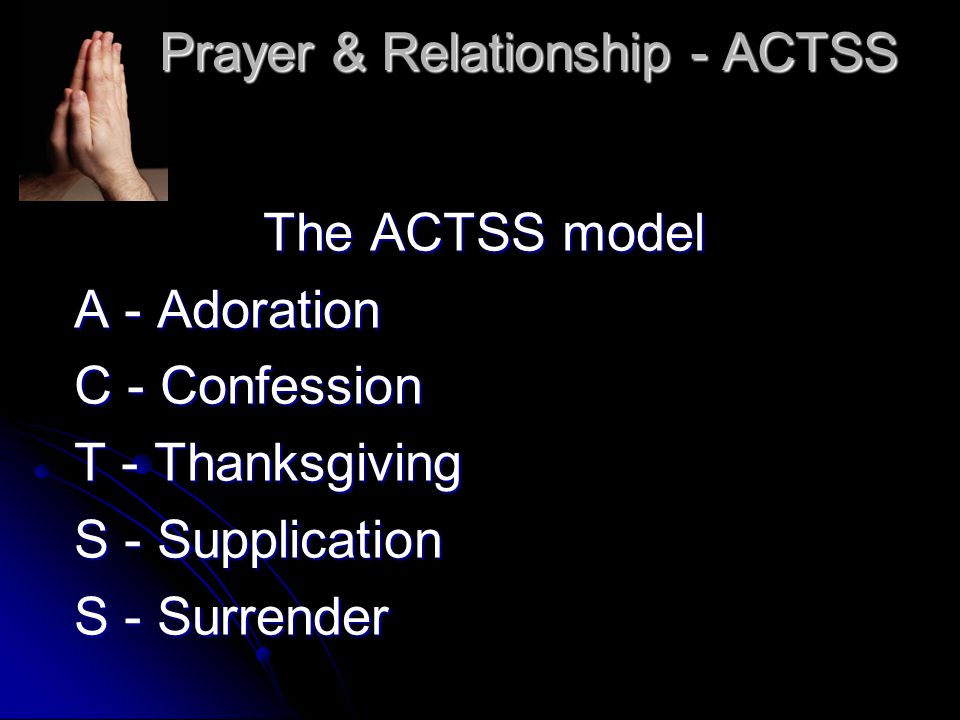 Prayer & Relationship - ACTSS The ACTSS model A - Adoration C - Confession T - Thanksgiving S - Supplication S - Surrender