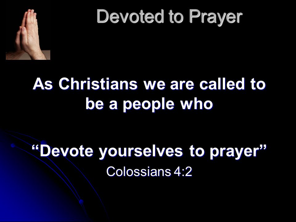 Devoted to Prayer As Christians we are called to be a people who Devote yourselves to prayer Colossians 4:2
