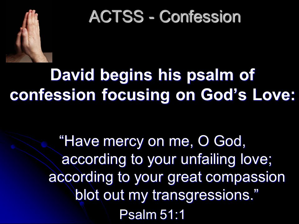 ACTSS - Confession David begins his psalm of confession focusing on God's Love: Have mercy on me, O God, according to your unfailing love; according to your great compassion blot out my transgressions. Psalm 51:1