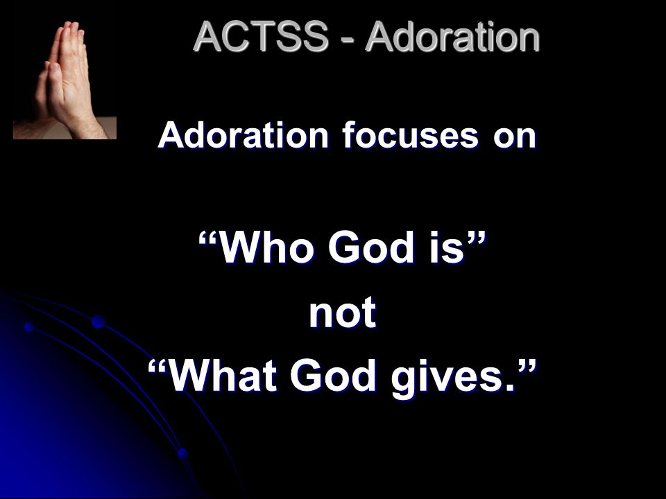 ACTSS - Adoration In our prayers of adoration we tell God that we love him for who he is.