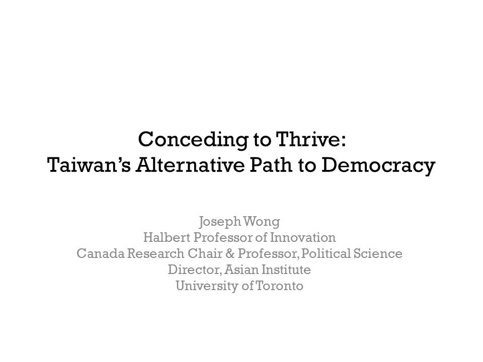 Conceding to Thrive: Taiwan's Alternative Path to Democracy Joseph Wong Halbert Professor of Innovation Canada Research Chair & Professor, Political Science Director, Asian Institute University of Toronto