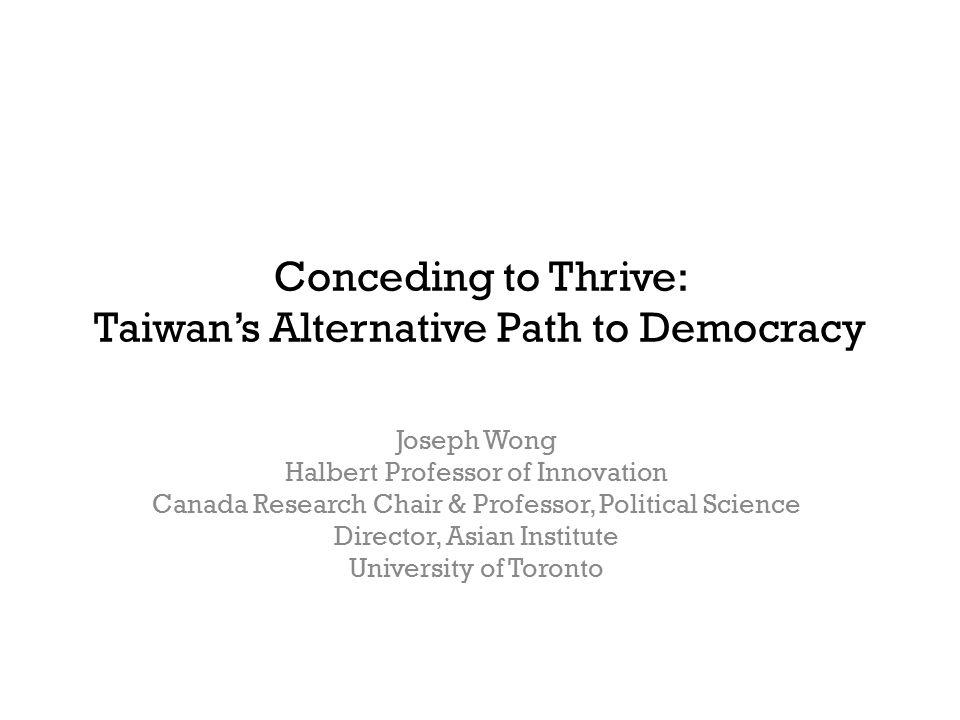Conceding to Thrive: Taiwan's Alternative Path to Democracy Joseph Wong Halbert Professor of Innovation Canada Research Chair & Professor, Political S