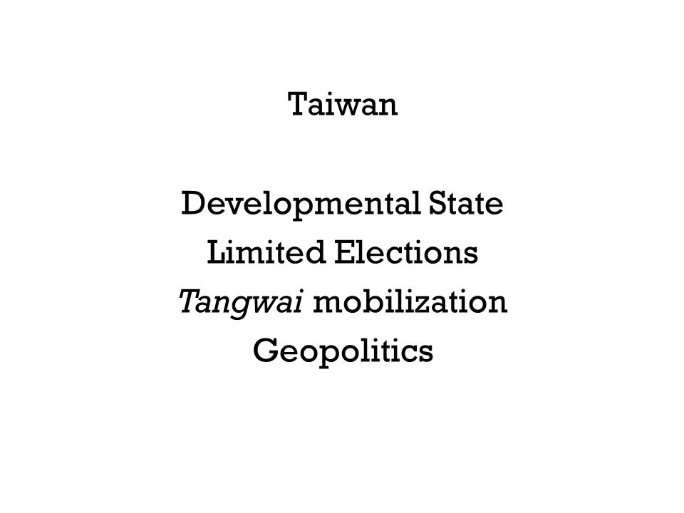 Taiwan Developmental State Limited Elections Tangwai mobilization Geopolitics