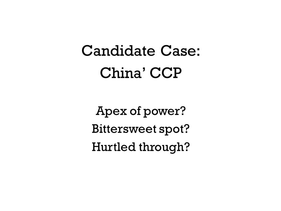 Candidate Case: China' CCP Apex of power? Bittersweet spot? Hurtled through?