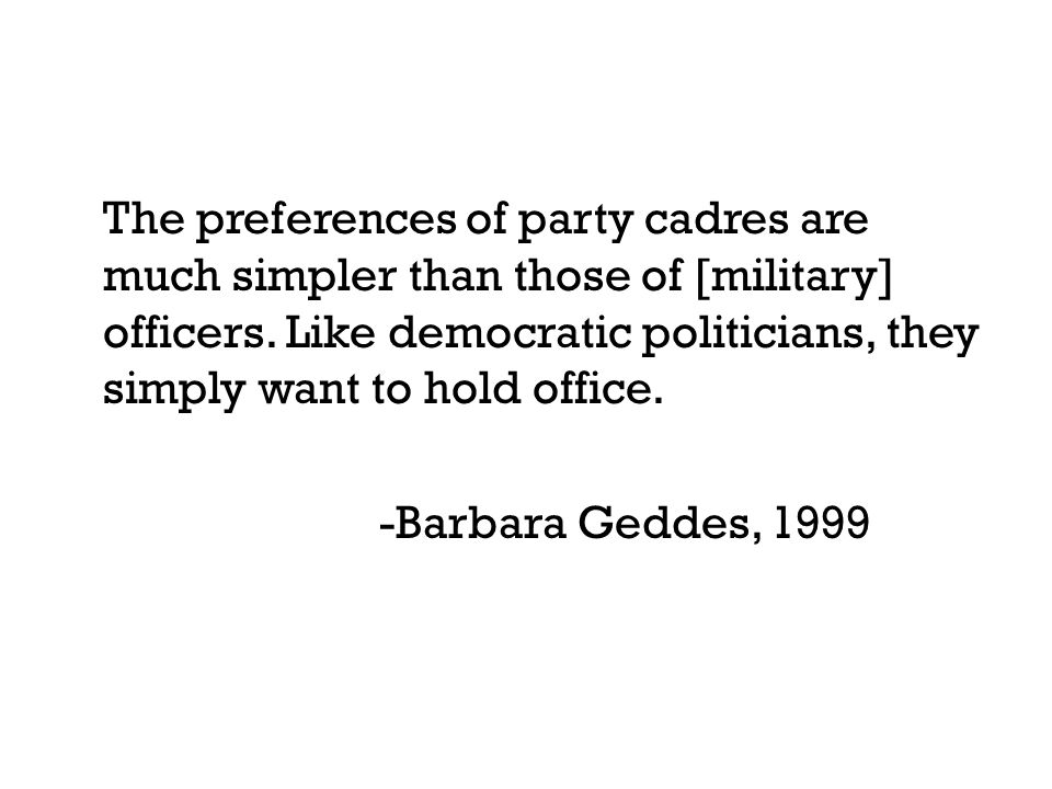The preferences of party cadres are much simpler than those of [military] officers. Like democratic politicians, they simply want to hold office. -Bar