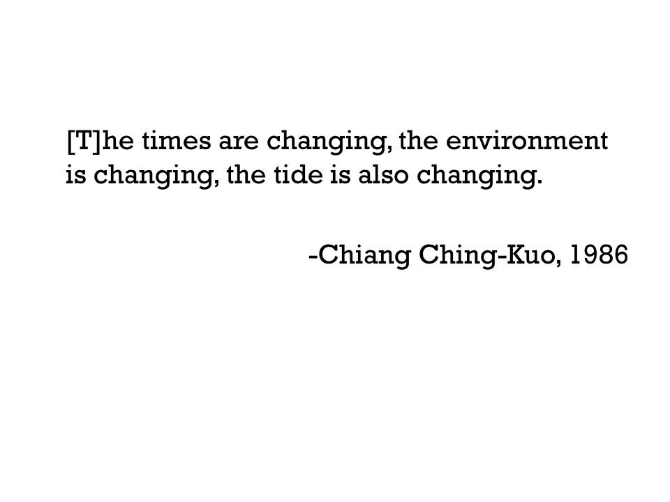 [T]he times are changing, the environment is changing, the tide is also changing. -Chiang Ching-Kuo, 1986