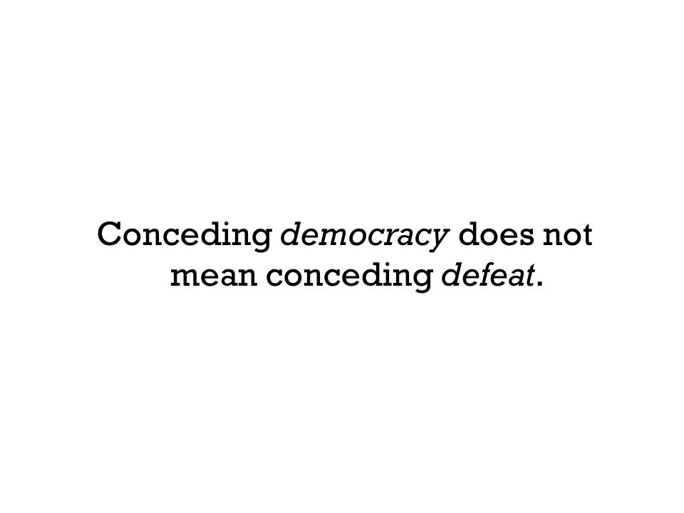 Conceding democracy does not mean conceding defeat.
