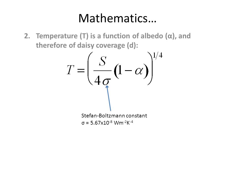 Mathematics… 2.Temperature (T) is a function of albedo (α), and therefore of daisy coverage (d): Stefan-Boltzmann constant σ = 5.67x10 -8 Wm -2 K -4