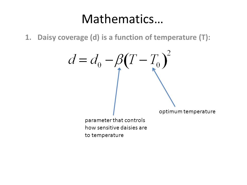 Mathematics… 1.Daisy coverage (d) is a function of temperature (T): parameter that controls how sensitive daisies are to temperature optimum temperature