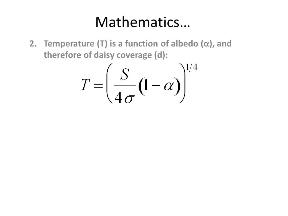 Mathematics… 2.Temperature (T) is a function of albedo (α), and therefore of daisy coverage (d):