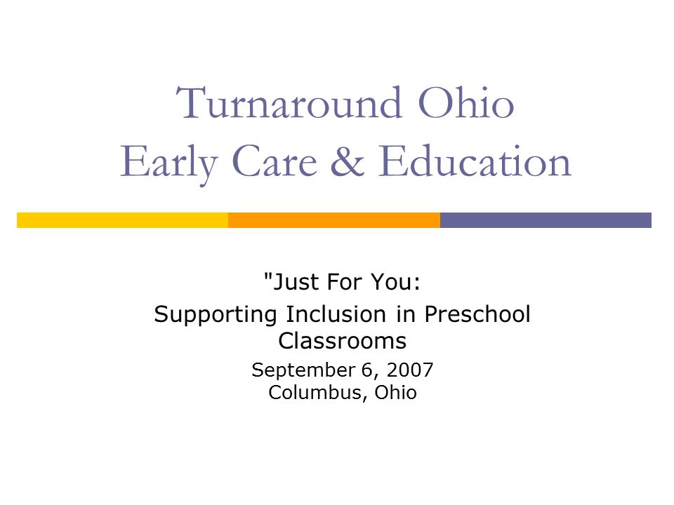 Turnaround Ohio Early Care & Education Just For You: Supporting Inclusion in Preschool Classrooms September 6, 2007 Columbus, Ohio