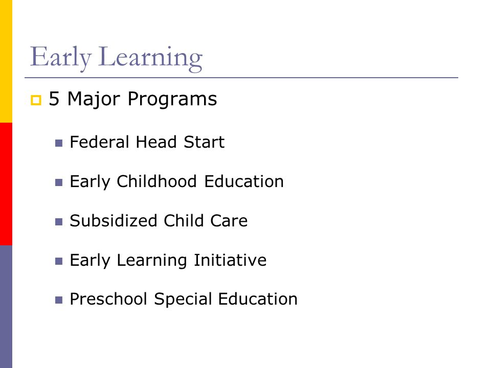 Early Learning  5 Major Programs Federal Head Start Early Childhood Education Subsidized Child Care Early Learning Initiative Preschool Special Education