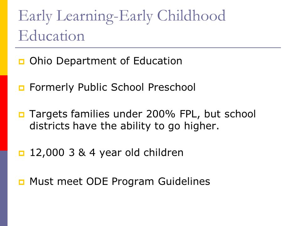 Early Learning-Early Childhood Education  Ohio Department of Education  Formerly Public School Preschool  Targets families under 200% FPL, but school districts have the ability to go higher.