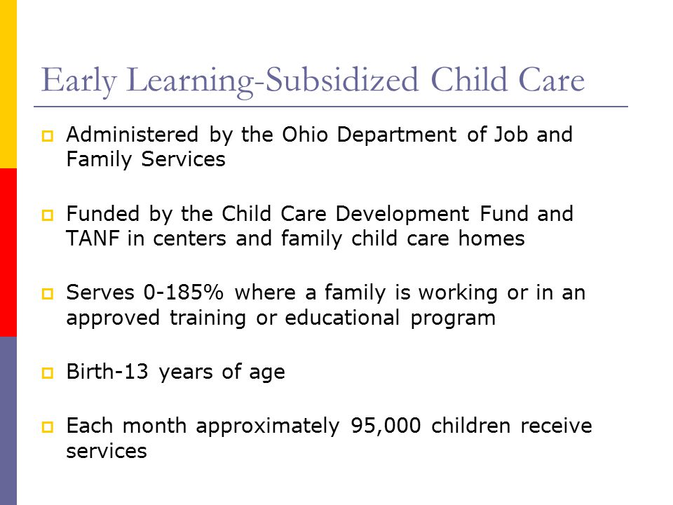 Early Learning-Subsidized Child Care  Administered by the Ohio Department of Job and Family Services  Funded by the Child Care Development Fund and TANF in centers and family child care homes  Serves 0-185% where a family is working or in an approved training or educational program  Birth-13 years of age  Each month approximately 95,000 children receive services