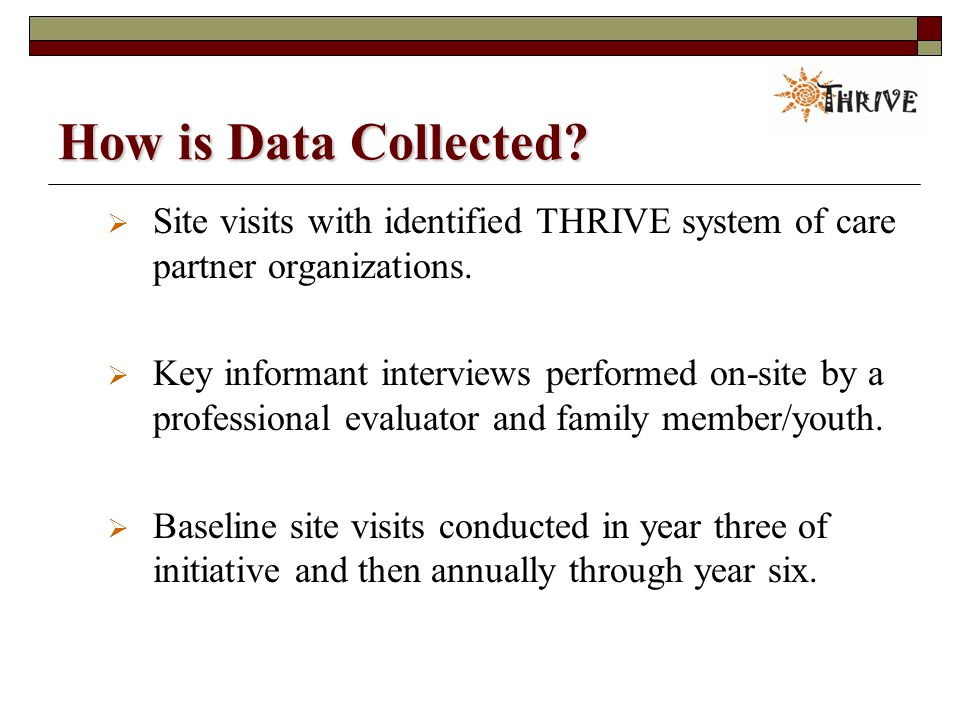How is Data Collected.  Site visits with identified THRIVE system of care partner organizations.