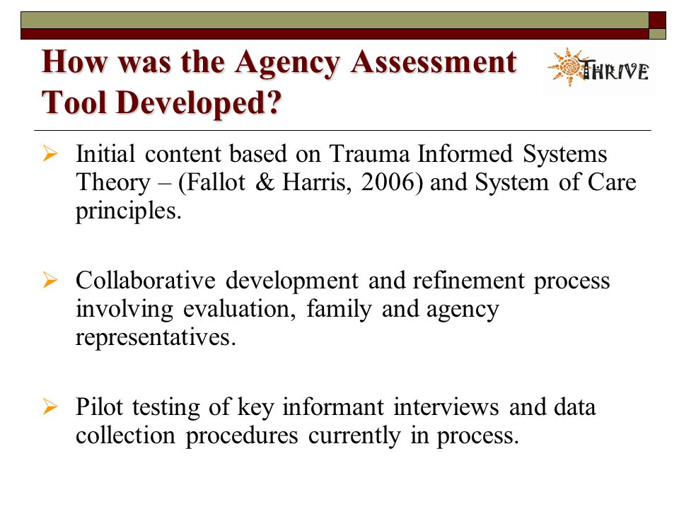 A Trauma-Informed System Assessment Tool  Core Elements of Trauma-informed Practice  Areas of Service Delivery  Perspectives of Service Participants  Youth  Family/Caregiver  Case manager/Clinician  Agency Administrator Who are We Asking.