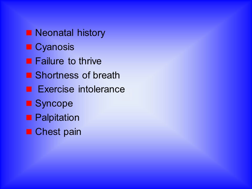 Neonatal history Cyanosis Failure to thrive Shortness of breath Exercise intolerance Syncope Palpitation Chest pain