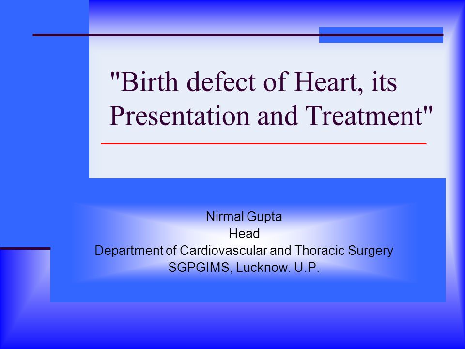 Birth defect of Heart, its Presentation and Treatment Nirmal Gupta Head Department of Cardiovascular and Thoracic Surgery SGPGIMS, Lucknow.