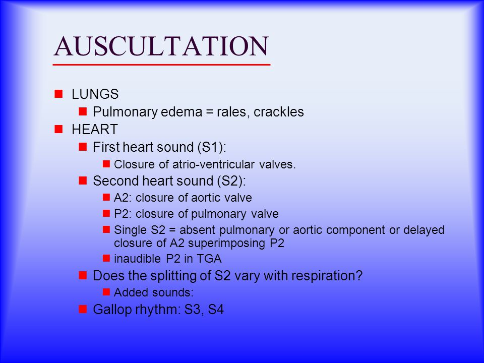 AUSCULTATION LUNGS Pulmonary edema = rales, crackles HEART First heart sound (S1): Closure of atrio-ventricular valves.