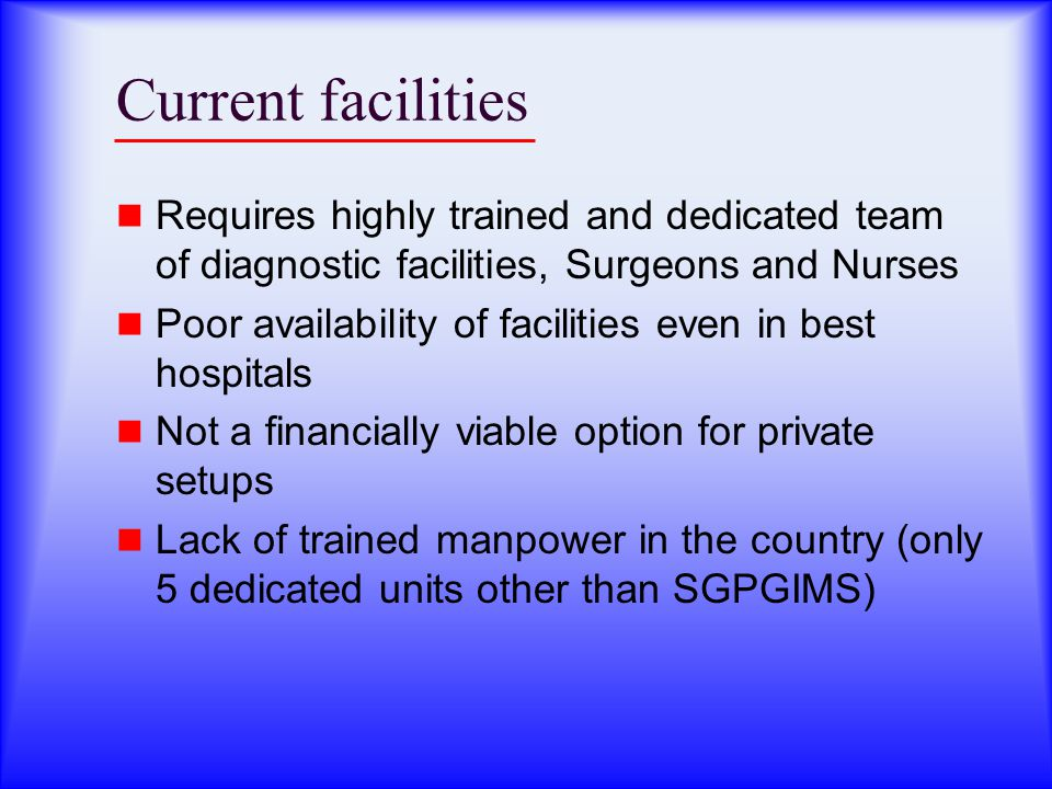 Current facilities Requires highly trained and dedicated team of diagnostic facilities, Surgeons and Nurses Poor availability of facilities even in best hospitals Not a financially viable option for private setups Lack of trained manpower in the country (only 5 dedicated units other than SGPGIMS)