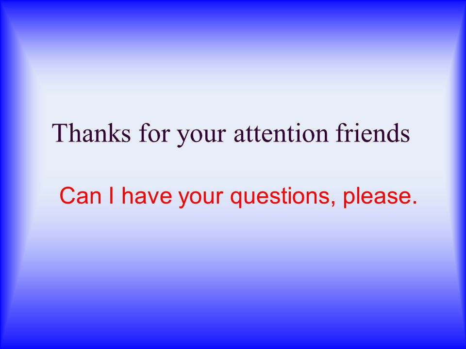 Thanks for your attention friends Can I have your questions, please.