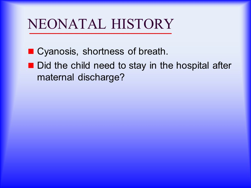 NEONATAL HISTORY Cyanosis, shortness of breath. Did the child need to stay in the hospital after maternal discharge?
