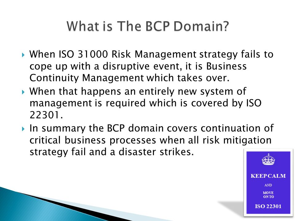  When ISO 31000 Risk Management strategy fails to cope up with a disruptive event, it is Business Continuity Management which takes over.