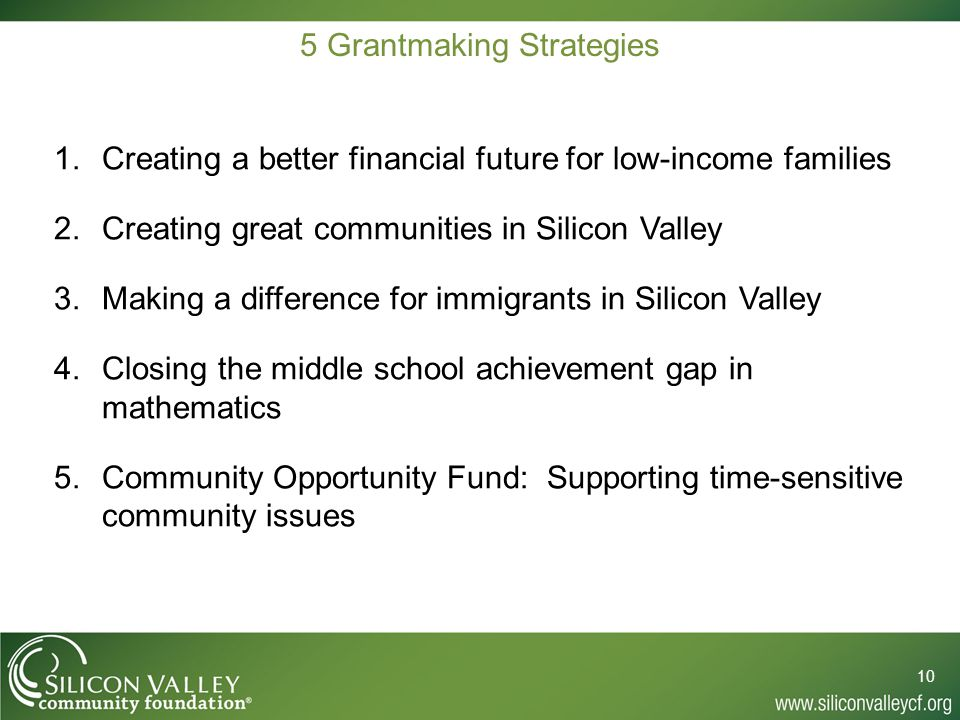 5 Grantmaking Strategies 1.Creating a better financial future for low-income families 2.Creating great communities in Silicon Valley 3.Making a difference for immigrants in Silicon Valley 4.Closing the middle school achievement gap in mathematics 5.Community Opportunity Fund: Supporting time-sensitive community issues 10