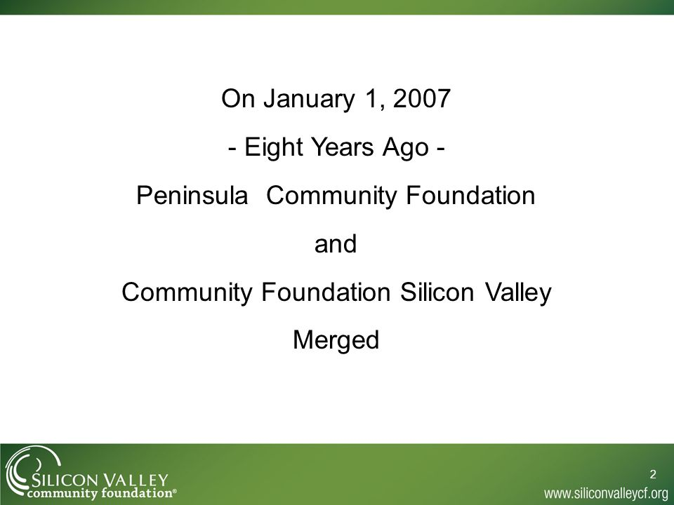 2 On January 1, 2007 - Eight Years Ago - Peninsula Community Foundation and Community Foundation Silicon Valley Merged