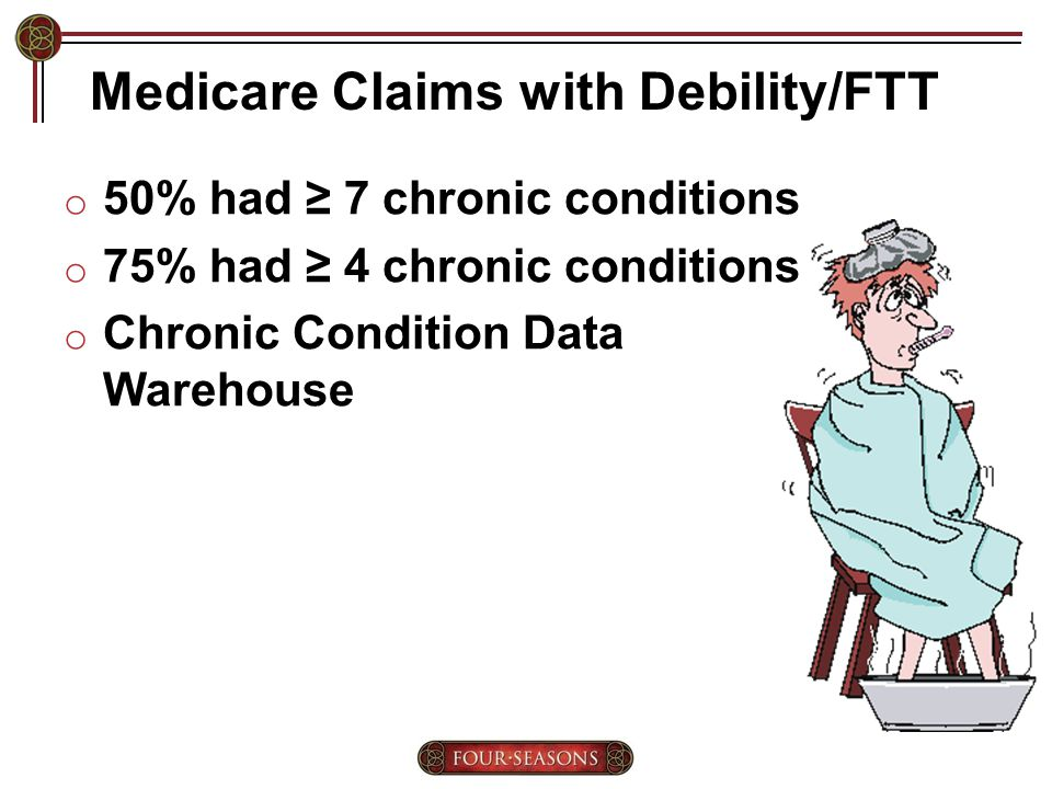 Medicare Claims with Debility/FTT o 50% had ≥ 7 chronic conditions o 75% had ≥ 4 chronic conditions o Chronic Condition Data Warehouse