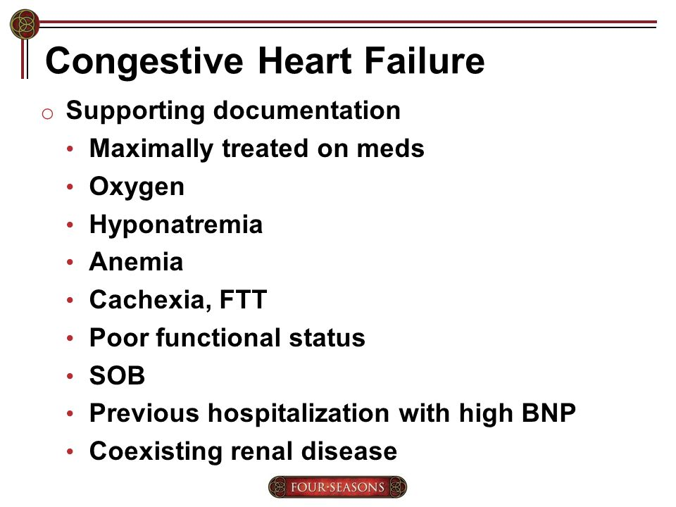 Congestive Heart Failure o Supporting documentation Maximally treated on meds Oxygen Hyponatremia Anemia Cachexia, FTT Poor functional status SOB Previous hospitalization with high BNP Coexisting renal disease