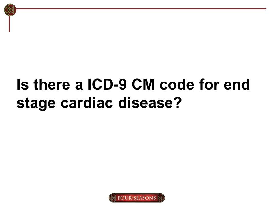 Is there a ICD-9 CM code for end stage cardiac disease