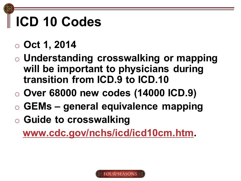 ICD 10 Codes o Oct 1, 2014 o Understanding crosswalking or mapping will be important to physicians during transition from ICD.9 to ICD.10 o Over 68000 new codes (14000 ICD.9) o GEMs – general equivalence mapping o Guide to crosswalking www.cdc.gov/nchs/icd/icd10cm.htm.www.cdc.gov/nchs/icd/icd10cm.htm