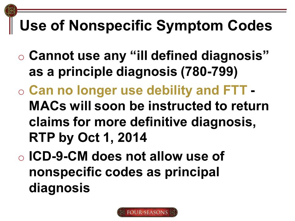 Use of Nonspecific Symptom Codes o Cannot use any ill defined diagnosis as a principle diagnosis (780-799) o Can no longer use debility and FTT - MACs will soon be instructed to return claims for more definitive diagnosis, RTP by Oct 1, 2014 o ICD-9-CM does not allow use of nonspecific codes as principal diagnosis