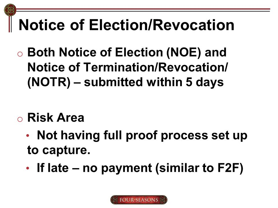 Notice of Election/Revocation o Both Notice of Election (NOE) and Notice of Termination/Revocation/ (NOTR) – submitted within 5 days o Risk Area Not having full proof process set up to capture.