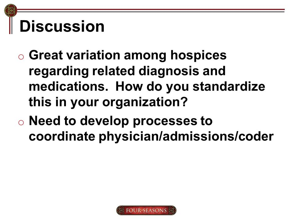 Discussion o Great variation among hospices regarding related diagnosis and medications.